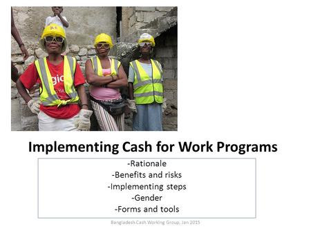 Implementing Cash for Work Programs -Rationale -Benefits and risks -Implementing steps -Gender -Forms and tools Bangladesh Cash Working Group, Jan 2015.