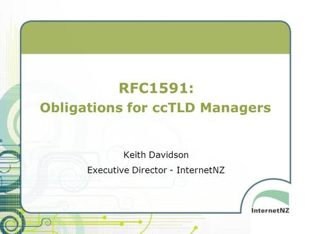 RFC1591: Obligations for ccTLD Managers Keith Davidson Executive Director - InternetNZ.
