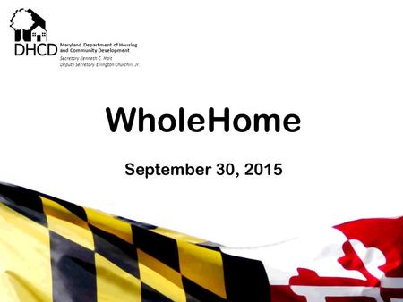 Secretary Kenneth C. Holt Maryland Department of Housing and Community Development WholeHome September 30, 2015 Secretary Kenneth C. Holt Deputy Secretary.