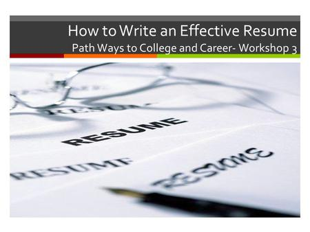 How to Write an Effective Resume Path Ways to College and Career- Workshop 3.