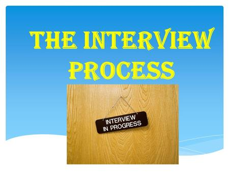THE INTERVIEW PROCESS.  Only one chance to make first impression  Prove that you are the right fit for the organization  Show that you are a serious.