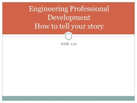 EGR 110 Engineering Professional Development How to tell your story.