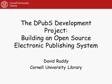 The DPubS Development Project: Building an Open Source Electronic Publishing System David Ruddy Cornell University Library.