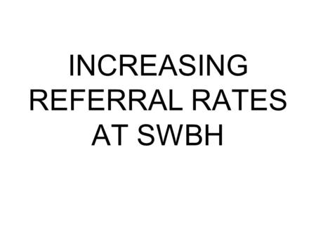 INCREASING REFERRAL RATES AT SWBH. HOW DID WE DO IT? MASS EDUCATION SESSION TO ALL ITU STAFF AND CLINICIANS.