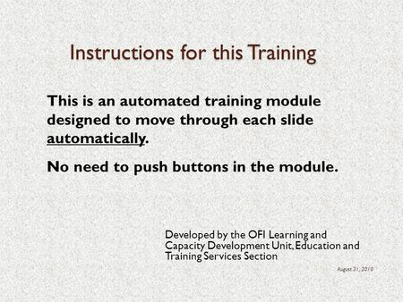 Instructions for this Training Developed by the OFI Learning and Capacity Development Unit, Education and Training Services Section August 31, 2010 This.