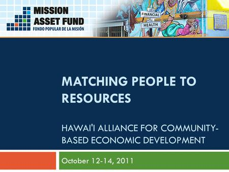 MATCHING PEOPLE TO RESOURCES HAWAI'I ALLIANCE FOR COMMUNITY- BASED ECONOMIC DEVELOPMENT October 12-14, 2011.