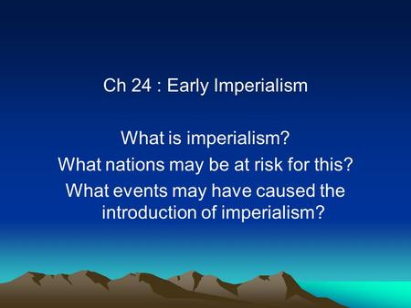 Ch 24 : Early Imperialism What is imperialism? What nations may be at risk for this? What events may have caused the introduction of imperialism?