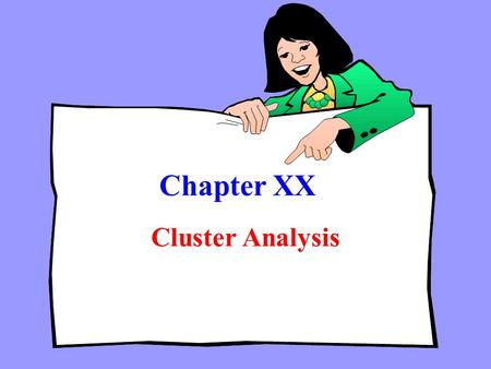 Chapter XX Cluster Analysis. Chapter Outline Chapter Outline 1) Overview 2) Basic Concept 3) Statistics Associated with Cluster Analysis 4) Conducting.