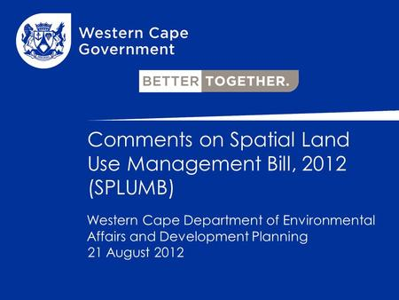 Comments on Spatial Land Use Management Bill, 2012 (SPLUMB) 21 August 2012 Western Cape Department of Environmental Affairs and Development Planning.