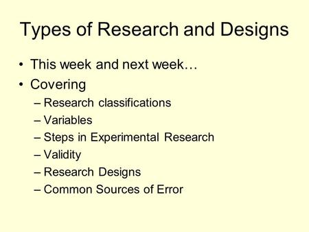 Types of Research and Designs This week and next week… Covering –Research classifications –Variables –Steps in Experimental Research –Validity –Research.