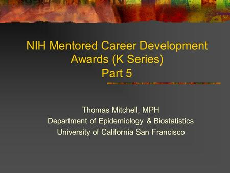 NIH Mentored Career Development Awards (K Series) Part 5 Thomas Mitchell, MPH Department of Epidemiology & Biostatistics University of California San Francisco.