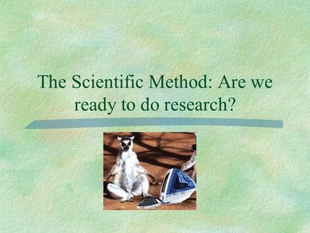 The Scientific Method: Are we ready to do research?