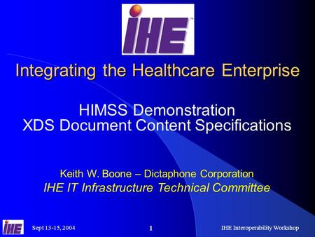 Sept 13-15, 2004IHE Interoperability Workshop 1 Integrating the Healthcare Enterprise HIMSS Demonstration XDS Document Content Specifications Keith W.
