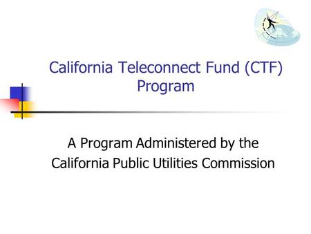 California Teleconnect Fund (CTF) Program A Program Administered by the California Public Utilities Commission.