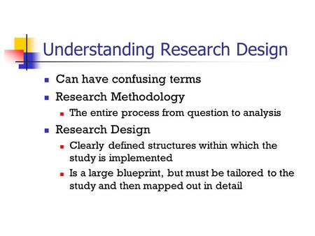 Understanding Research Design Can have confusing terms Research Methodology The entire process from question to analysis Research Design Clearly defined.