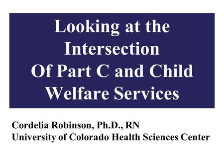 1 Looking at the Intersection Of Part C and Child Welfare Services Cordelia Robinson, Ph.D., RN University of Colorado Health Sciences Center.