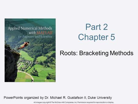Part 2 Chapter 5 Roots: Bracketing Methods PowerPoints organized by Dr. Michael R. Gustafson II, Duke University All images copyright © The McGraw-Hill.
