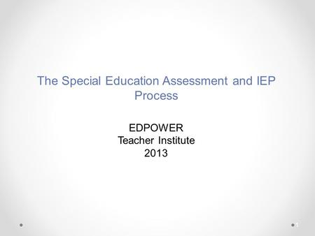 1 The Special Education Assessment and IEP Process EDPOWER Teacher Institute 2013.