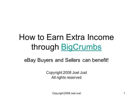 Copyright 2008 Joel Just1 How to Earn Extra Income through BigCrumbsBigCrumbs eBay Buyers and Sellers can benefit! Copyright 2008 Joel Just All rights.