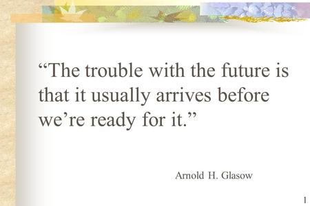 "1 ""The trouble with the future is that it usually arrives before we're ready for it."" Arnold H. Glasow."
