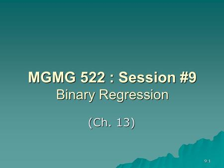 9-1 MGMG 522 : Session #9 Binary Regression (Ch. 13)