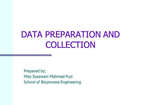 DATA PREPARATION AND COLLECTION Prepared by; Miss Syazwani Mahmad Puzi School of Bioprocess Engineering.
