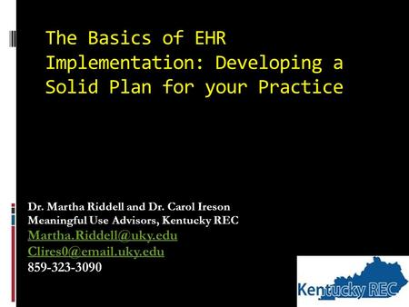 The Basics of EHR Implementation: Developing a Solid Plan for your Practice Dr. Martha Riddell and Dr. Carol Ireson Meaningful Use Advisors, Kentucky REC.