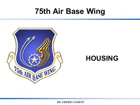75th Air Base Wing BE AMERICA'S BEST HOUSING. 7 5 T H A I R B A S E W I N G Privatized Housing Termination Procedures Notify BHMH Located at Building.