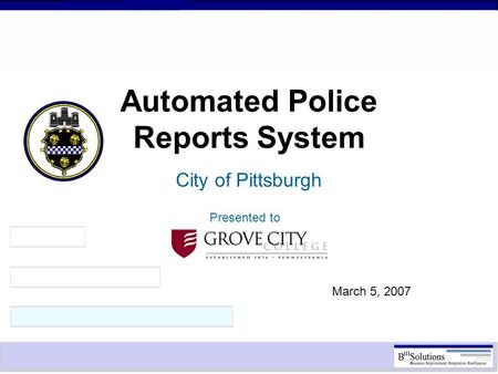 Automated Police Reports System City of Pittsburgh March 5, 2007 Presented to.