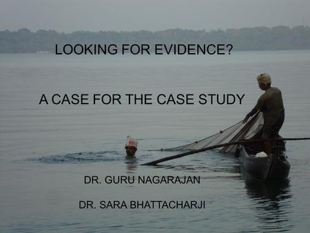 LOOKING FOR EVIDENCE? A CASE FOR THE CASE STUDY DR. GURU NAGARAJAN DR. SARA BHATTACHARJI.