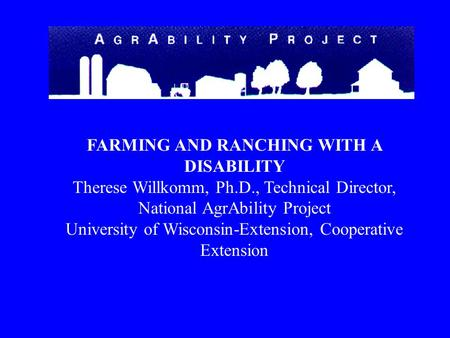 FARMING AND RANCHING WITH A DISABILITY Therese Willkomm, Ph.D., Technical Director, National AgrAbility Project University of Wisconsin-Extension, Cooperative.