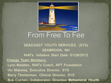 SEACOAST YOUTH SERVICES, (SYS) SEABROOK, NH NIATx Initiative Start Date: 01/26/2012 Change Team Members: Lynn Madden, NIATx Coach, APT Foundation Vic Maloney,