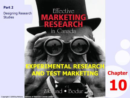 Copyright © 2008 by Nelson, a division of Thomson Canada Limited Chapter 10 Part 2 Designing Research Studies EXPERIMENTAL RESEARCH AND TEST MARKETING.