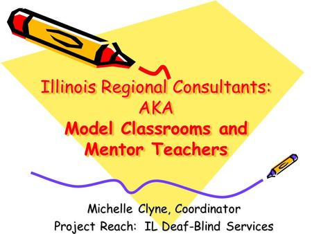 Illinois Regional Consultants: AKA Model Classrooms and Mentor Teachers Michelle Clyne, Coordinator Project Reach: IL Deaf-Blind Services.