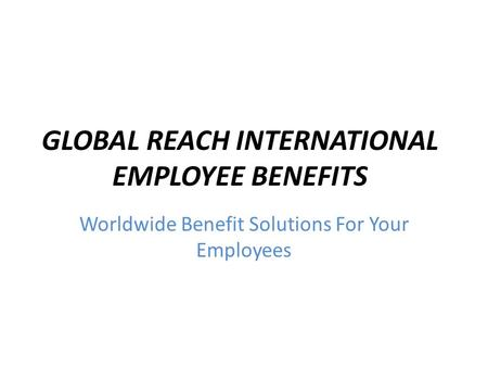 GLOBAL REACH INTERNATIONAL EMPLOYEE BENEFITS Worldwide Benefit Solutions For Your Employees.