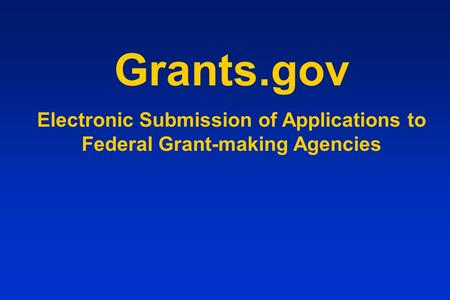 Grants.gov Electronic Submission of Applications to Federal Grant-making Agencies.