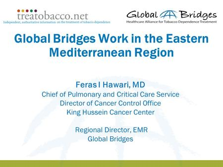 1 Global Bridges Work in the Eastern Mediterranean Region Feras I Hawari, MD Chief of Pulmonary and Critical Care Service Director of Cancer Control Office.