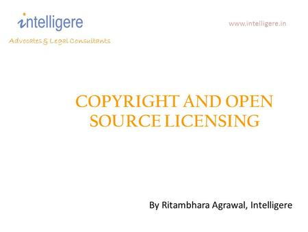 COPYRIGHT AND OPEN SOURCE LICENSING Advocates & Legal Consultants www.intelligere.in By Ritambhara Agrawal, Intelligere.