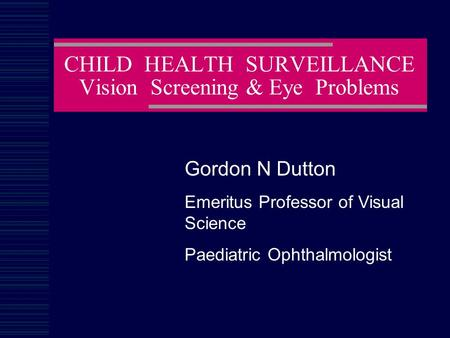 CHILD HEALTH SURVEILLANCE Vision Screening & Eye Problems Gordon N Dutton Emeritus Professor of Visual Science Paediatric Ophthalmologist.