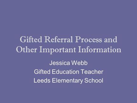 Gifted Referral Process and Other Important Information Jessica Webb Gifted Education Teacher Leeds Elementary School.