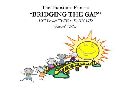 "The Transition Process "" BRIDGING THE GAP"" ECI Project TYKE to KATY ISD (Revised 12-12)"