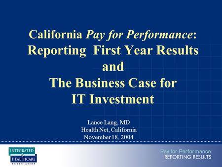 California Pay for Performance: Reporting First Year Results and The Business Case for IT Investment Lance Lang, MD Health Net, California November 18,