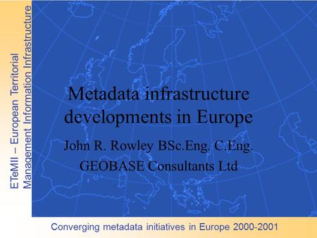 Converging metadata initiatives in Europe 2000-2001 ETeMII – European Territorial Management Information Infrastructure Metadata infrastructure developments.