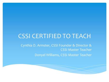 CSSI CERTIFIED TO TEACH Cynthia D. Armster, CSSI Founder & Director & CSSI Master Teacher Donyel Williams, CSSI Master Teacher.