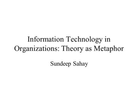 Information Technology in Organizations: Theory as Metaphor Sundeep Sahay.