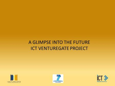 A GLIMPSE INTO THE FUTURE ICT VENTUREGATE PROJECT.