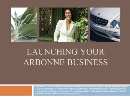 LAUNCHING YOUR ARBONNE BUSINESS These materials have been produced by an Arbonne Independent Consultant and are not official materials prepared or provided.