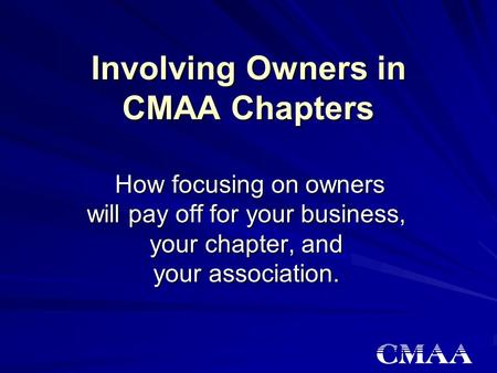 Involving Owners in CMAA Chapters How focusing on owners will pay off for your business, your chapter, and your association. How focusing on owners will.