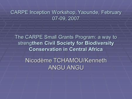 CARPE Inception Workshop, Yaounde, February 07-09, 2007 The CARPE Small Grants Program: a way to strengthen Civil Society for Biodiversity Conservation.