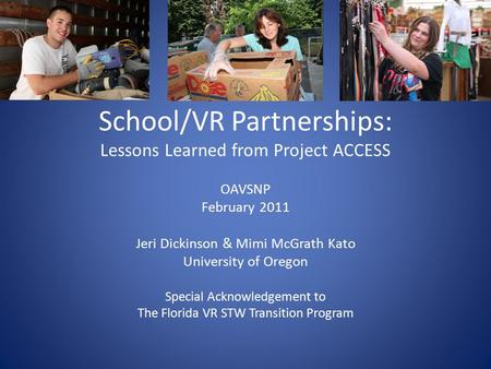 School/VR Partnerships: Lessons Learned from Project ACCESS OAVSNP February 2011 Jeri Dickinson & Mimi McGrath Kato University of Oregon Special Acknowledgement.